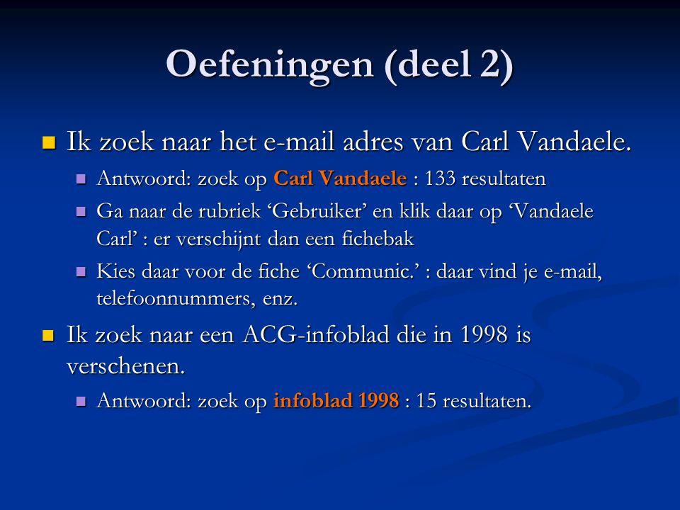 Oefeningen (deel 2)  Ik zoek naar het e-mail adres van Carl Vandaele.  Antwoord: zoek op Carl Vandaele : 133 resultaten  Ga naar de rubriek 'Gebrui