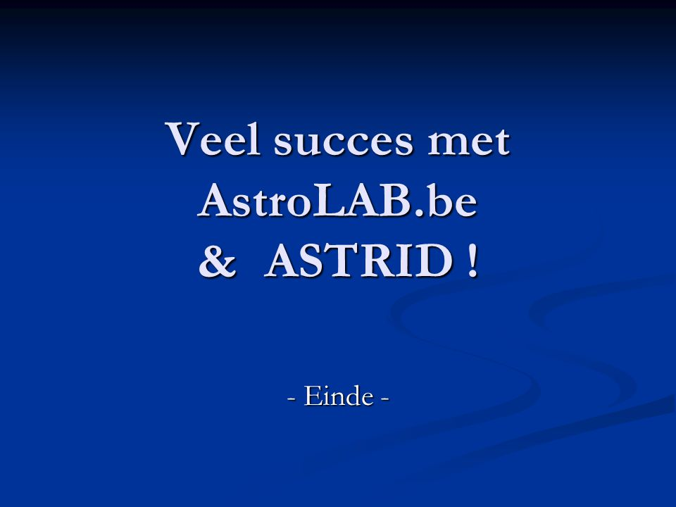Veel succes met AstroLAB.be & ASTRID ! - Einde -