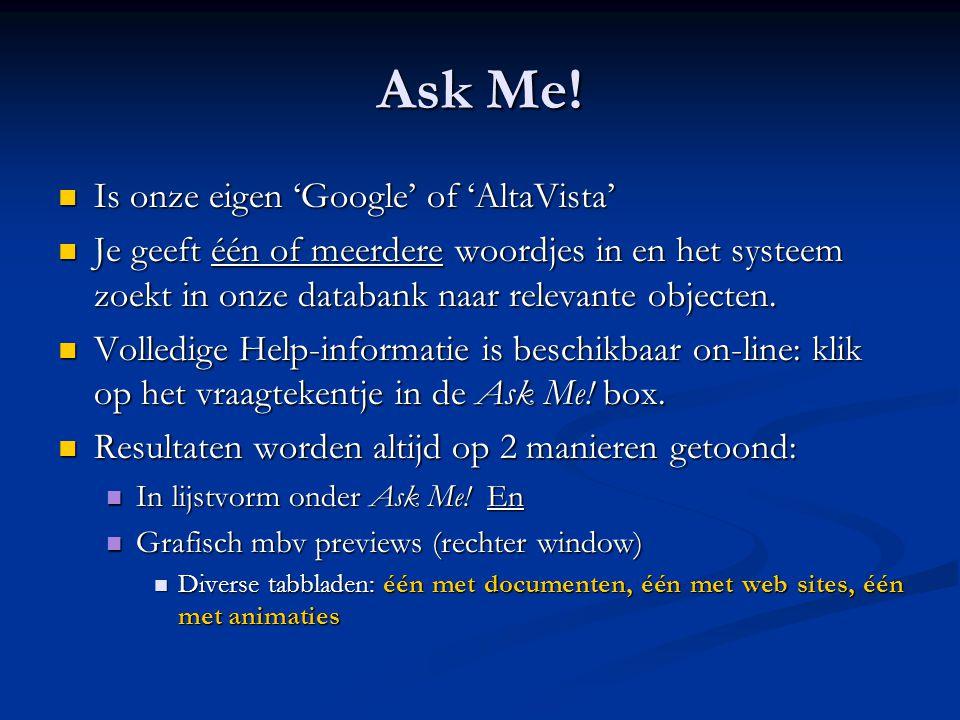 Ask Me!  Is onze eigen 'Google' of 'AltaVista'  Je geeft één of meerdere woordjes in en het systeem zoekt in onze databank naar relevante objecten.