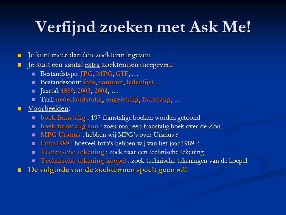 Verfijnd zoeken met Ask Me!  Je kunt meer dan één zoekterm ingeven  Je kunt een aantal extra zoektermen meegeven:  Bestandstype: JPG, MPG, GIF, … 