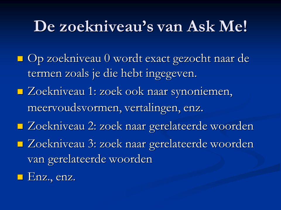 De zoekniveau's van Ask Me!  Op zoekniveau 0 wordt exact gezocht naar de termen zoals je die hebt ingegeven.  Zoekniveau 1: zoek ook naar synoniemen