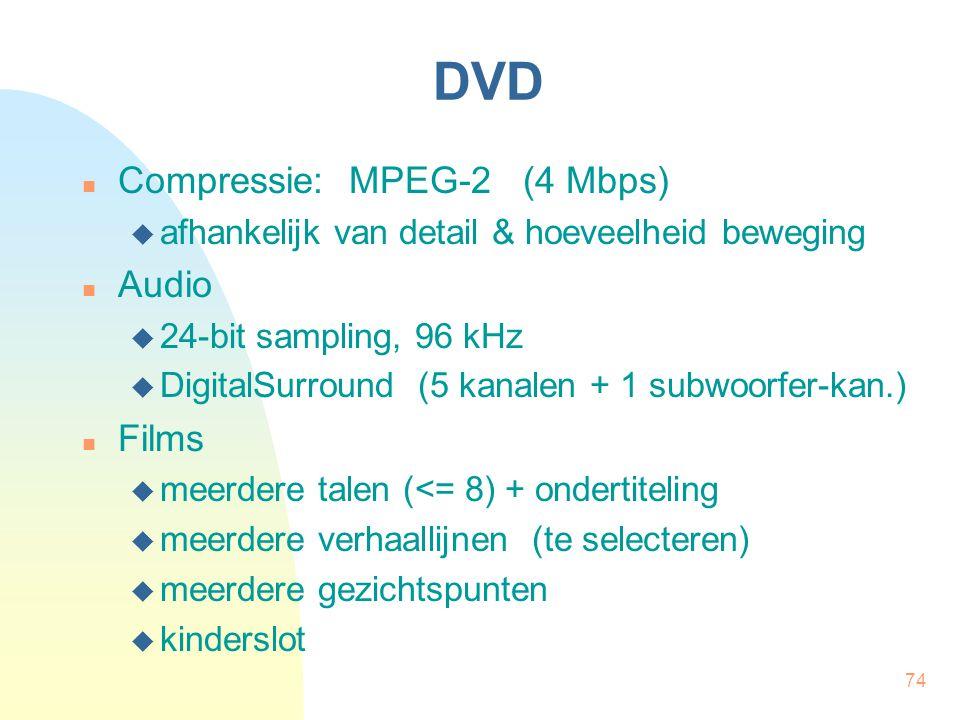 74 DVD  Compressie: MPEG-2 (4 Mbps)  afhankelijk van detail & hoeveelheid beweging  Audio  24-bit sampling, 96 kHz  DigitalSurround (5 kanalen +
