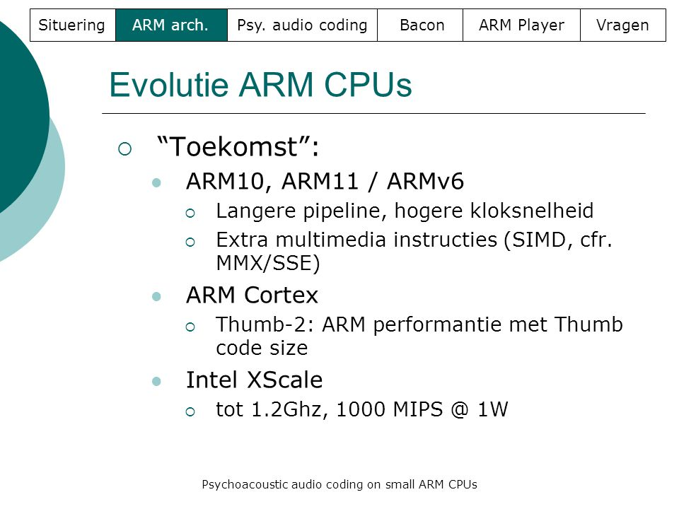 Evolutie ARM CPUs  Toekomst :  ARM10, ARM11 / ARMv6  Langere pipeline, hogere kloksnelheid  Extra multimedia instructies (SIMD, cfr.
