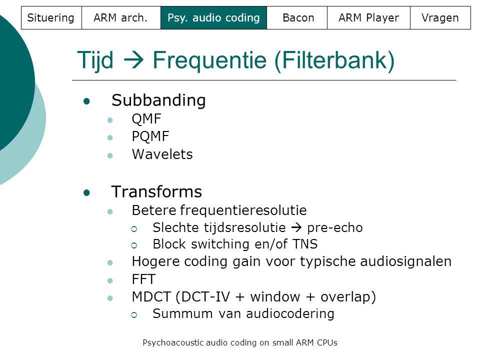 Tijd  Frequentie (Filterbank)  Subbanding  QMF  PQMF  Wavelets  Transforms  Betere frequentieresolutie  Slechte tijdsresolutie  pre-echo  Block switching en/of TNS  Hogere coding gain voor typische audiosignalen  FFT  MDCT (DCT-IV + window + overlap)  Summum van audiocodering SitueringARM arch.