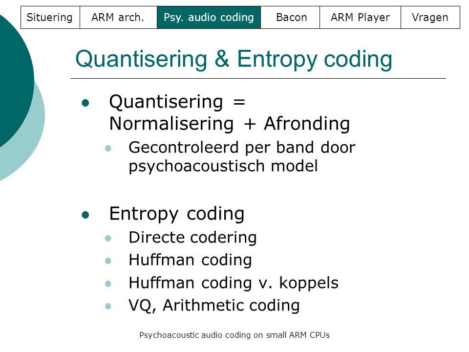 Quantisering & Entropy coding  Quantisering = Normalisering + Afronding  Gecontroleerd per band door psychoacoustisch model  Entropy coding  Direc