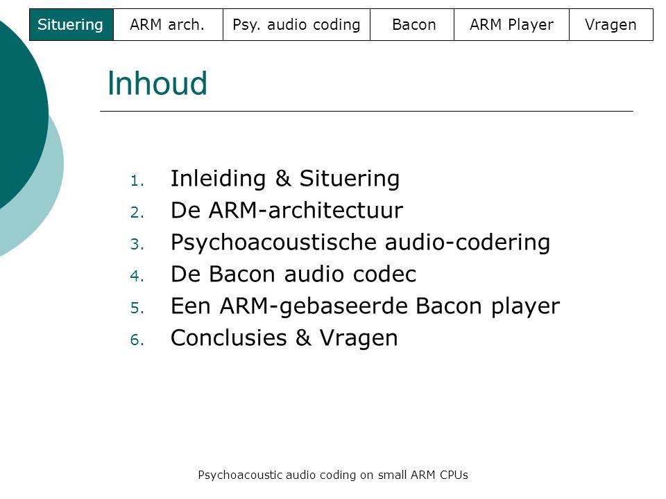 Inhoud 1. Inleiding & Situering 2. De ARM-architectuur 3. Psychoacoustische audio-codering 4. De Bacon audio codec 5. Een ARM-gebaseerde Bacon player