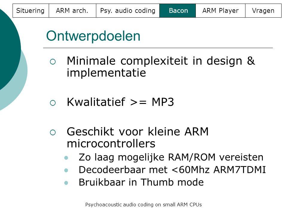 Ontwerpdoelen  Minimale complexiteit in design & implementatie  Kwalitatief >= MP3  Geschikt voor kleine ARM microcontrollers  Zo laag mogelijke RAM/ROM vereisten  Decodeerbaar met <60Mhz ARM7TDMI  Bruikbaar in Thumb mode SitueringARM arch.