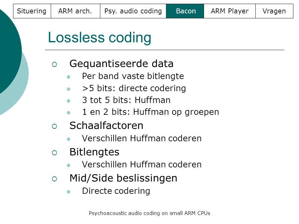 Lossless coding  Gequantiseerde data  Per band vaste bitlengte  >5 bits: directe codering  3 tot 5 bits: Huffman  1 en 2 bits: Huffman op groepen  Schaalfactoren  Verschillen Huffman coderen  Bitlengtes  Verschillen Huffman coderen  Mid/Side beslissingen  Directe codering SitueringARM arch.