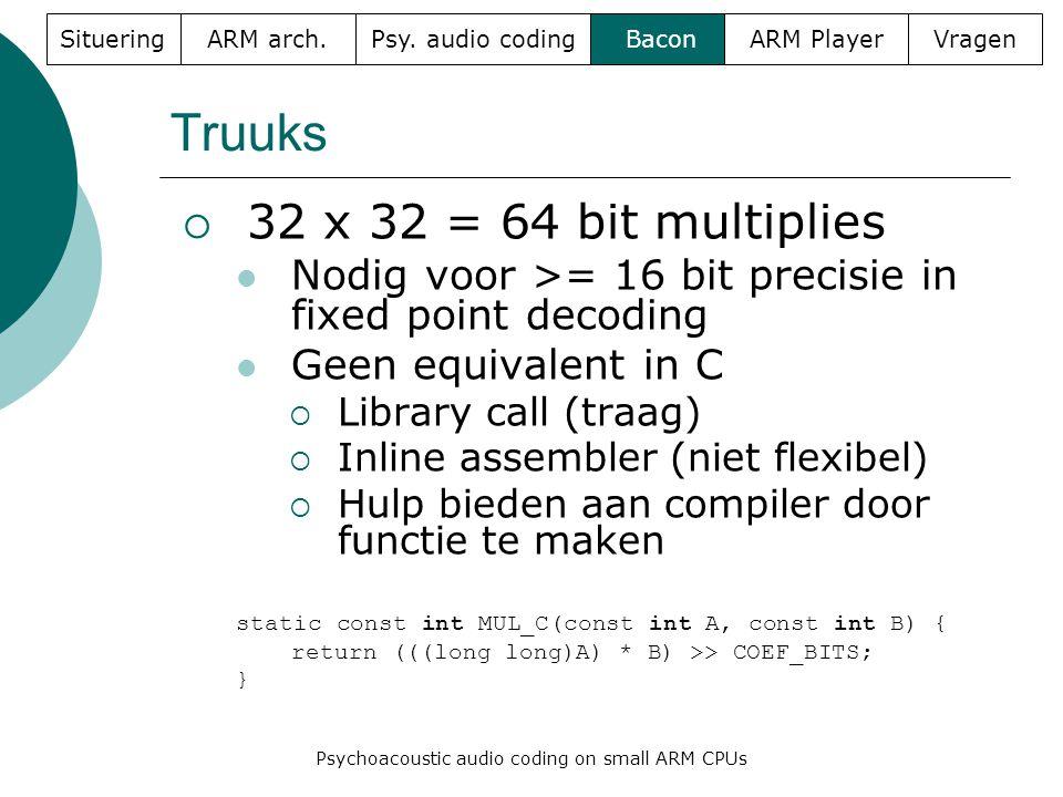 Truuks  32 x 32 = 64 bit multiplies  Nodig voor >= 16 bit precisie in fixed point decoding  Geen equivalent in C  Library call (traag)  Inline assembler (niet flexibel)  Hulp bieden aan compiler door functie te maken static const int MUL_C(const int A, const int B) { return (((long long)A) * B) >> COEF_BITS; } SitueringARM arch.