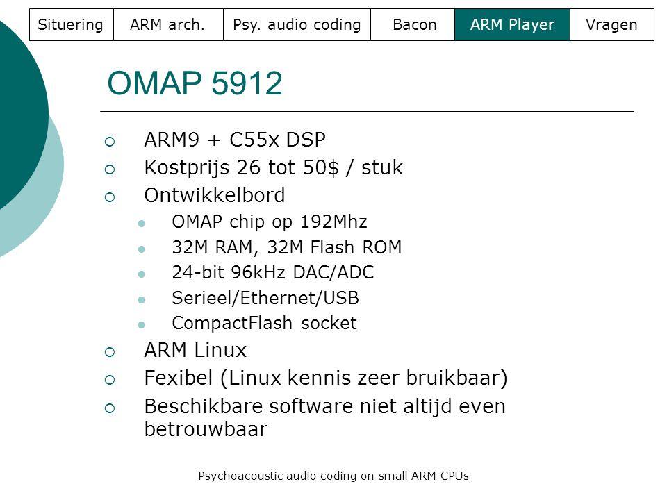 OMAP 5912  ARM9 + C55x DSP  Kostprijs 26 tot 50$ / stuk  Ontwikkelbord  OMAP chip op 192Mhz  32M RAM, 32M Flash ROM  24-bit 96kHz DAC/ADC  Serieel/Ethernet/USB  CompactFlash socket  ARM Linux  Fexibel (Linux kennis zeer bruikbaar)  Beschikbare software niet altijd even betrouwbaar SitueringARM arch.