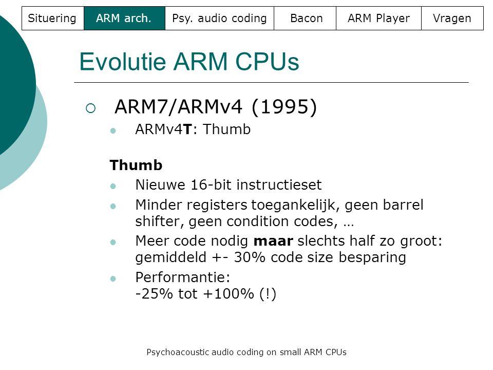 Evolutie ARM CPUs  ARM7/ARMv4 (1995)  ARMv4T: Thumb Thumb  Nieuwe 16-bit instructieset  Minder registers toegankelijk, geen barrel shifter, geen condition codes, …  Meer code nodig maar slechts half zo groot: gemiddeld +- 30% code size besparing  Performantie: -25% tot +100% (!) SitueringARM arch.