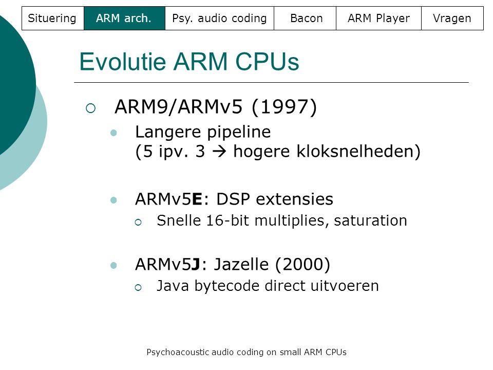 Evolutie ARM CPUs  ARM9/ARMv5 (1997)  Langere pipeline (5 ipv. 3  hogere kloksnelheden)  ARMv5E: DSP extensies  Snelle 16-bit multiplies, saturat