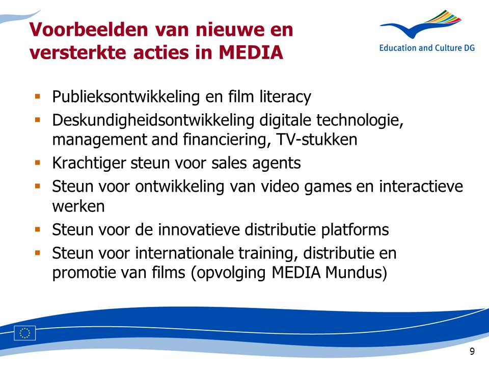 9 Voorbeelden van nieuwe en versterkte acties in MEDIA  Publieksontwikkeling en film literacy  Deskundigheidsontwikkeling digitale technologie, management and financiering, TV-stukken  Krachtiger steun voor sales agents  Steun voor ontwikkeling van video games en interactieve werken  Steun voor de innovatieve distributie platforms  Steun voor internationale training, distributie en promotie van films (opvolging MEDIA Mundus )