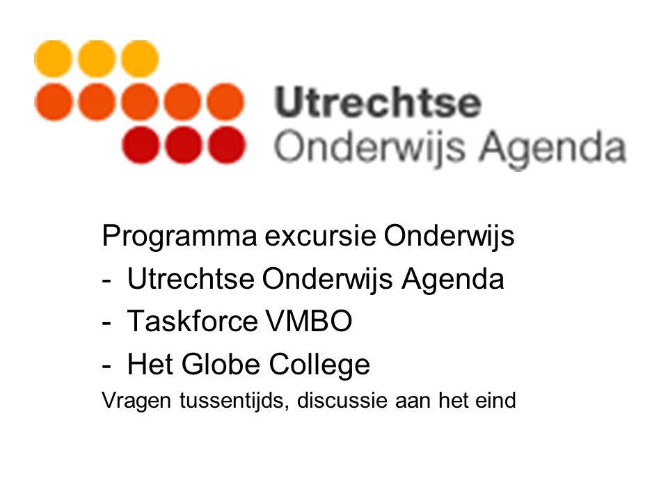 Programma excursie Onderwijs -Utrechtse Onderwijs Agenda -Taskforce VMBO -Het Globe College Vragen tussentijds, discussie aan het eind