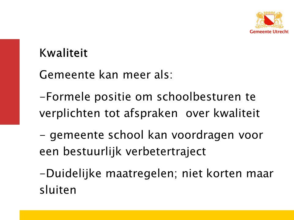 Kwaliteit Gemeente kan meer als: -Formele positie om schoolbesturen te verplichten tot afspraken over kwaliteit - gemeente school kan voordragen voor
