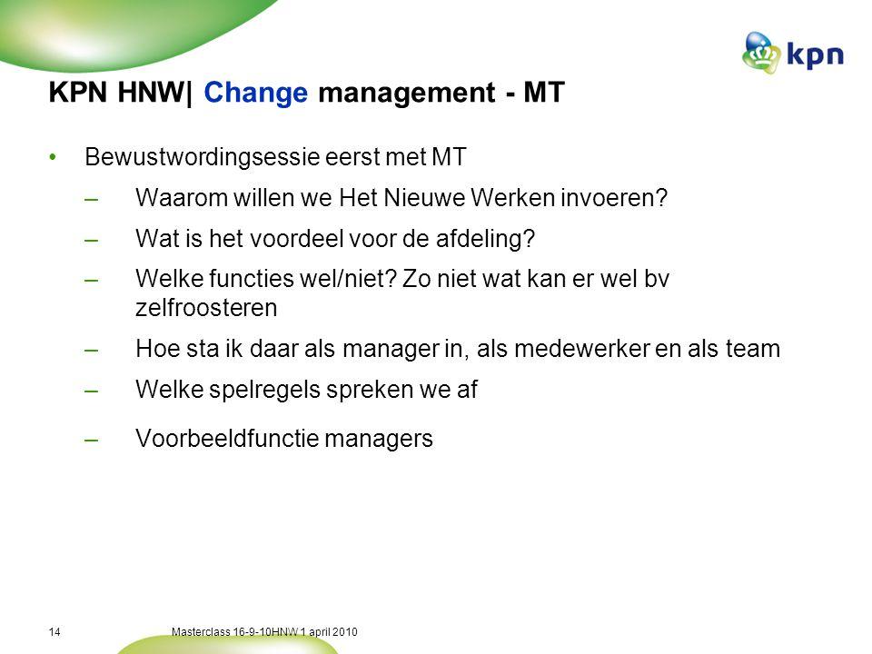 Masterclass 16-9-10HNW 1 april 201014 KPN HNW| Change management - MT •Bewustwordingsessie eerst met MT –Waarom willen we Het Nieuwe Werken invoeren.