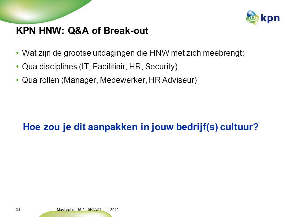 Masterclass 16-9-10HNW 1 april 201034 KPN HNW: Q&A of Break-out •Wat zijn de grootse uitdagingen die HNW met zich meebrengt: •Qua disciplines (IT, Facilitiair, HR, Security) •Qua rollen (Manager, Medewerker, HR Adviseur) Hoe zou je dit aanpakken in jouw bedrijf(s) cultuur?