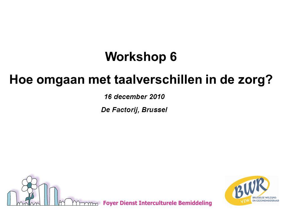 16 december 2010 De Factorij, Brussel Workshop 6 Hoe omgaan met taalverschillen in de zorg?