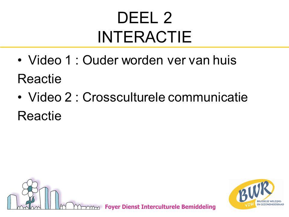 DEEL 2 INTERACTIE •Video 1 : Ouder worden ver van huis Reactie •Video 2 : Crossculturele communicatie Reactie