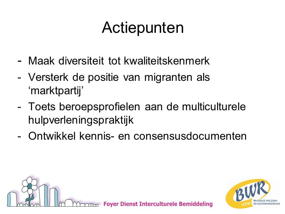 Actiepunten - Maak diversiteit tot kwaliteitskenmerk -Versterk de positie van migranten als 'marktpartij' -Toets beroepsprofielen aan de multiculturele hulpverleningspraktijk -Ontwikkel kennis- en consensusdocumenten