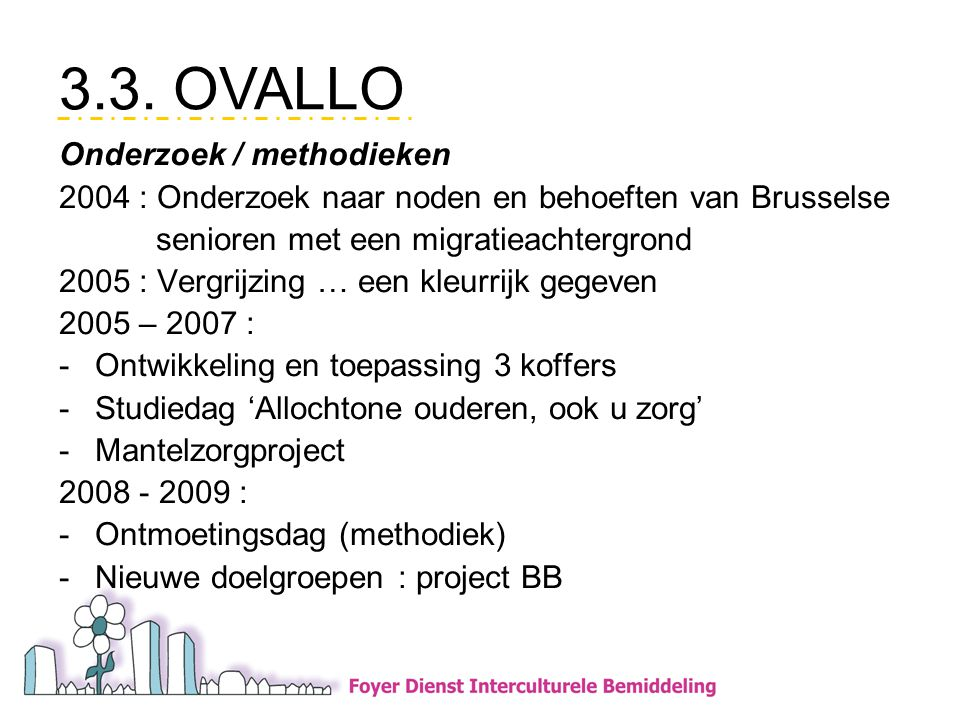 Onderzoek / methodieken 2004 : Onderzoek naar noden en behoeften van Brusselse senioren met een migratieachtergrond 2005 : Vergrijzing … een kleurrijk gegeven 2005 – 2007 : -Ontwikkeling en toepassing 3 koffers -Studiedag 'Allochtone ouderen, ook u zorg' -Mantelzorgproject 2008 - 2009 : -Ontmoetingsdag (methodiek) -Nieuwe doelgroepen : project BB 3.3.