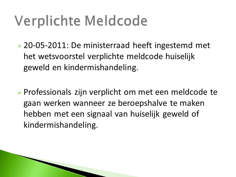  20-05-2011: De ministerraad heeft ingestemd met het wetsvoorstel verplichte meldcode huiselijk geweld en kindermishandeling.  Professionals zijn ve