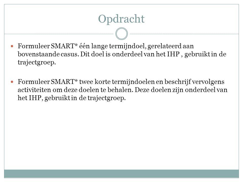 Opdracht  Formuleer SMART* één lange termijndoel, gerelateerd aan bovenstaande casus. Dit doel is onderdeel van het IHP, gebruikt in de trajectgroep.