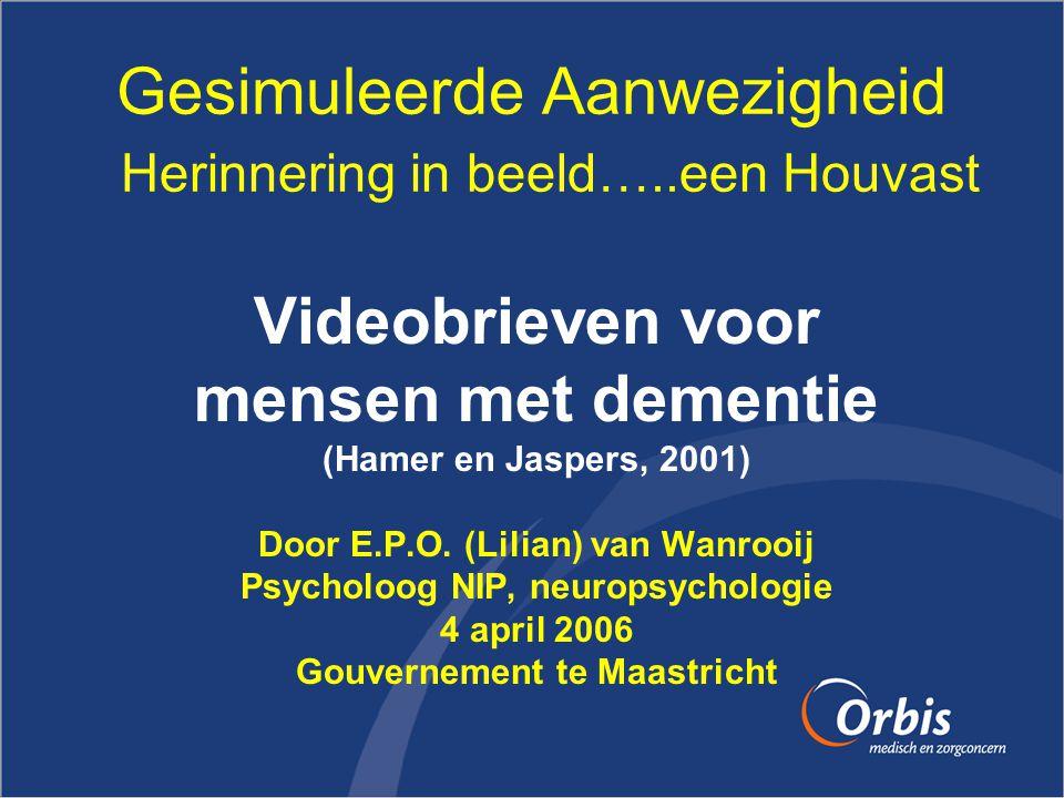 Gesimuleerde Aanwezigheid Herinnering in beeld…..een Houvast Videobrieven voor mensen met dementie (Hamer en Jaspers, 2001) Door E.P.O. (Lilian) van W