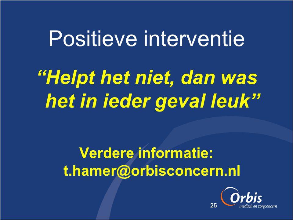 """25 Positieve interventie """"Helpt het niet, dan was het in ieder geval leuk"""" Verdere informatie: t.hamer@orbisconcern.nl"""