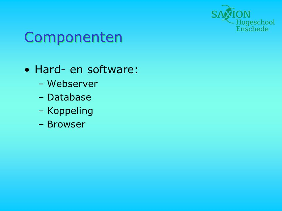 Componenten •Hard- en software: –Webserver –Database –Koppeling –Browser