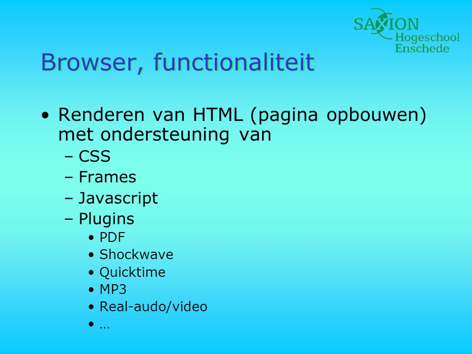 Browser, functionaliteit •Renderen van HTML (pagina opbouwen) met ondersteuning van –CSS –Frames –Javascript –Plugins •PDF •Shockwave •Quicktime •MP3 •Real-audo/video •…