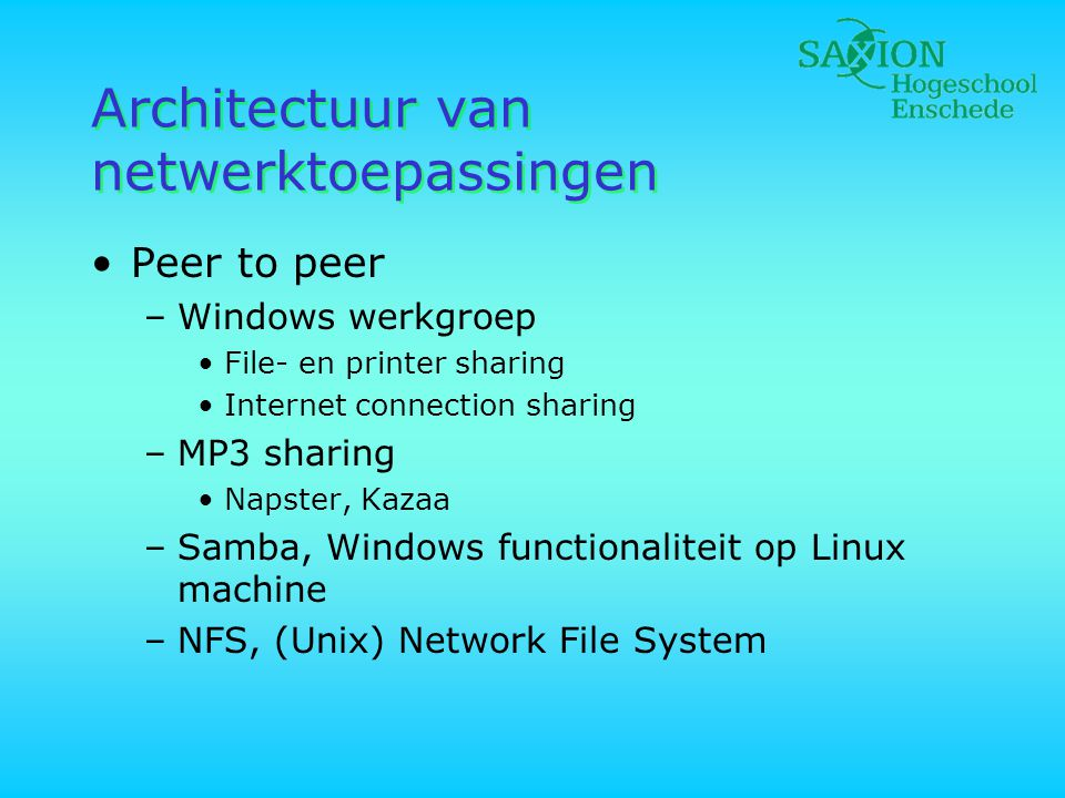 Architectuur van netwerktoepassingen •Peer to peer –Windows werkgroep •File- en printer sharing •Internet connection sharing –MP3 sharing •Napster, Kazaa –Samba, Windows functionaliteit op Linux machine –NFS, (Unix) Network File System