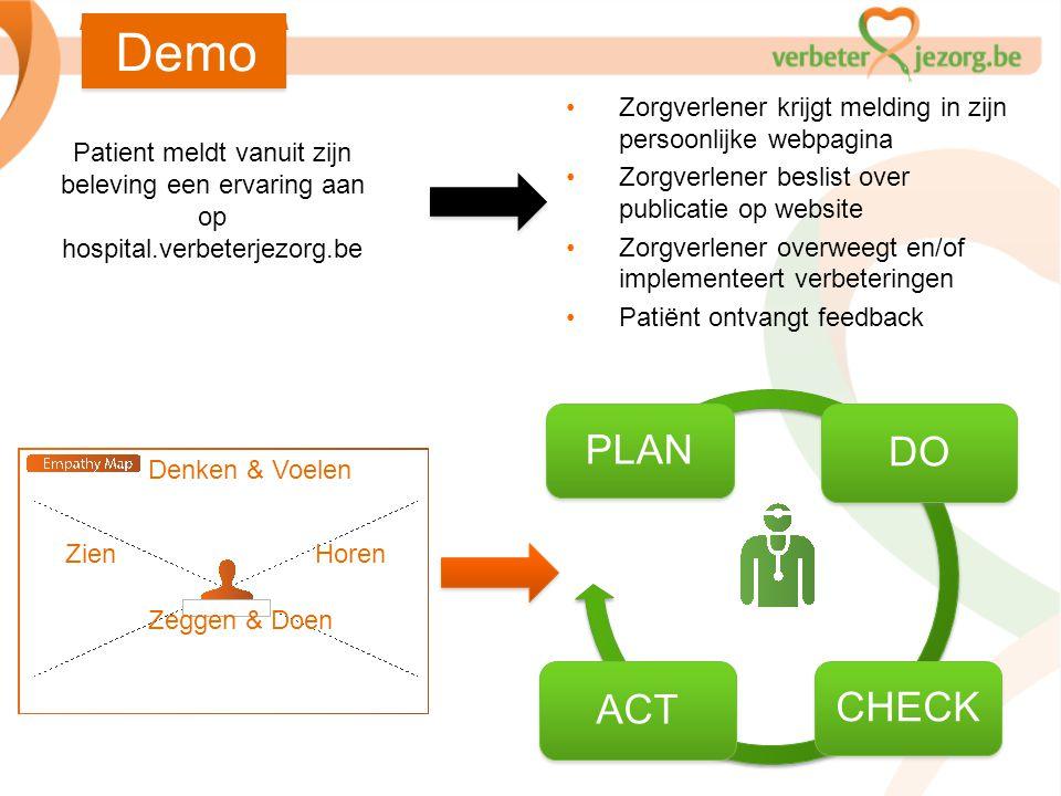 PLAN DO CHECK ACT Denken & Voelen HorenZien Zeggen & Doen Demo Patient meldt vanuit zijn beleving een ervaring aan op hospital.verbeterjezorg.be •Zorg