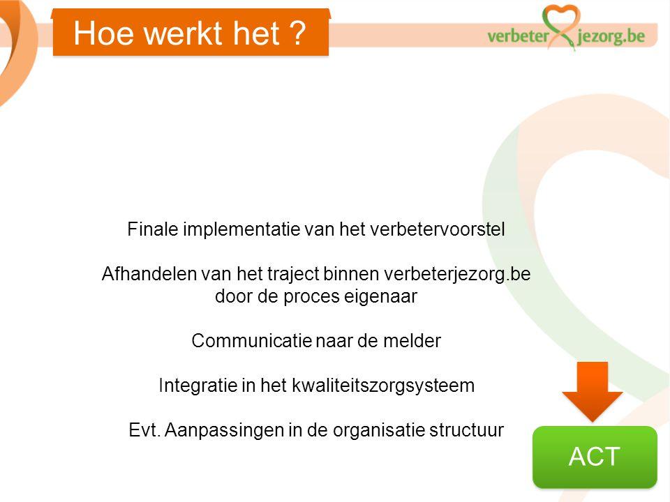 Hoe werkt het ? ACT Finale implementatie van het verbetervoorstel Afhandelen van het traject binnen verbeterjezorg.be door de proces eigenaar Communic