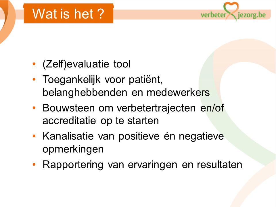 Wat is het ? •(Zelf)evaluatie tool •Toegankelijk voor patiënt, belanghebbenden en medewerkers •Bouwsteen om verbetertrajecten en/of accreditatie op te