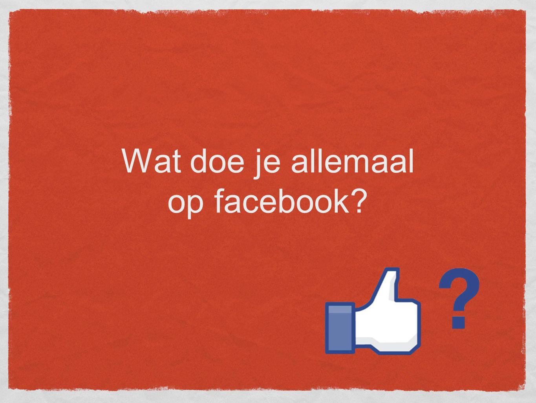 Wat doe je allemaal op facebook