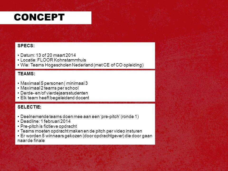 SPECS: • Datum: 13 of 20 maart 2014 • Locatie: FLOOR Kohnstammhuis • Wie: Teams Hogescholen Nederland (met CE of CO opleiding) CONCEPT TEAMS: • Maximaal 5 personen | minimaal 3 • Maximaal 2 teams per school • Derde- en/of vierdejaarsstudenten • Elk team heeft begeleidend docent SELECTIE: • Deelnemende teams doen mee aan een 'pre-pitch' (ronde 1) • Deadline: 1 februari 2014 • Pre-pitch is fictieve opdracht • Teams moeten opdracht maken en de pitch per video insturen • Er worden 5 winnaars gekozen (door opdrachtgever) die door gaan naar de finale