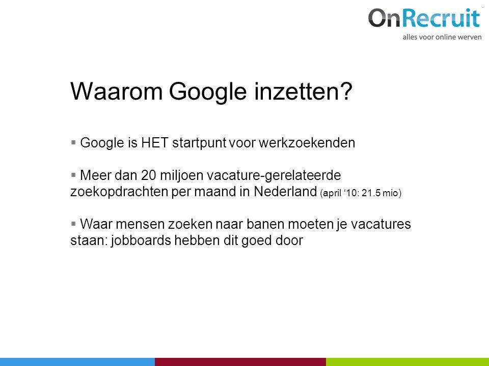 Waarom Google inzetten?  Google is HET startpunt voor werkzoekenden  Meer dan 20 miljoen vacature-gerelateerde zoekopdrachten per maand in Nederland