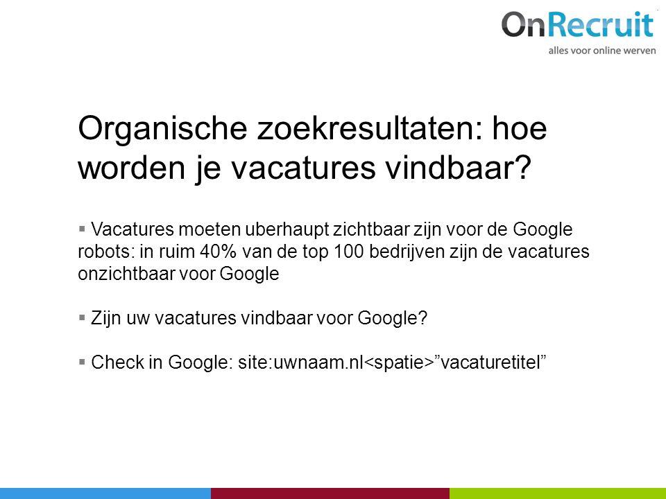 Organische zoekresultaten: hoe worden je vacatures vindbaar?  Vacatures moeten uberhaupt zichtbaar zijn voor de Google robots: in ruim 40% van de top