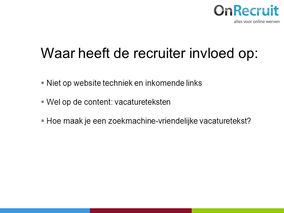 Waar heeft de recruiter invloed op:  Niet op website techniek en inkomende links  Wel op de content: vacatureteksten  Hoe maak je een zoekmachine-v
