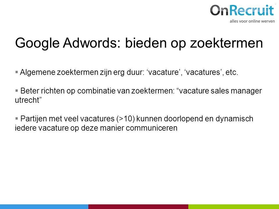 Google Adwords: bieden op zoektermen  Algemene zoektermen zijn erg duur: 'vacature', 'vacatures', etc.  Beter richten op combinatie van zoektermen: