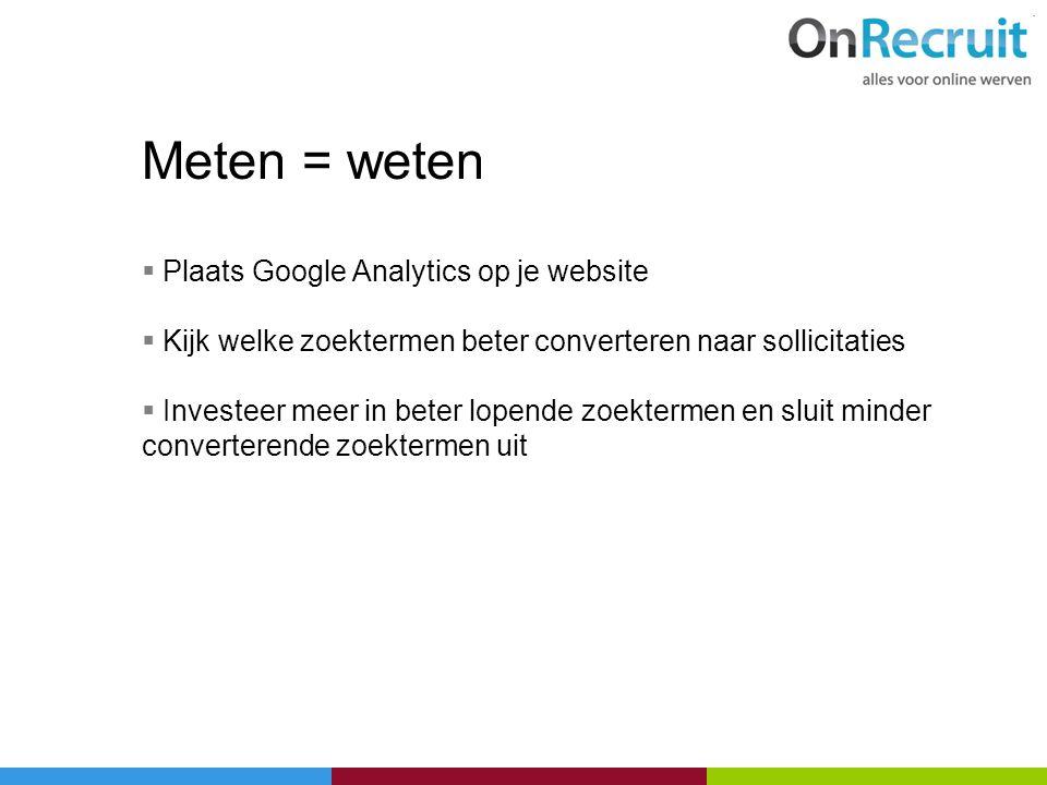 Meten = weten  Plaats Google Analytics op je website  Kijk welke zoektermen beter converteren naar sollicitaties  Investeer meer in beter lopende z