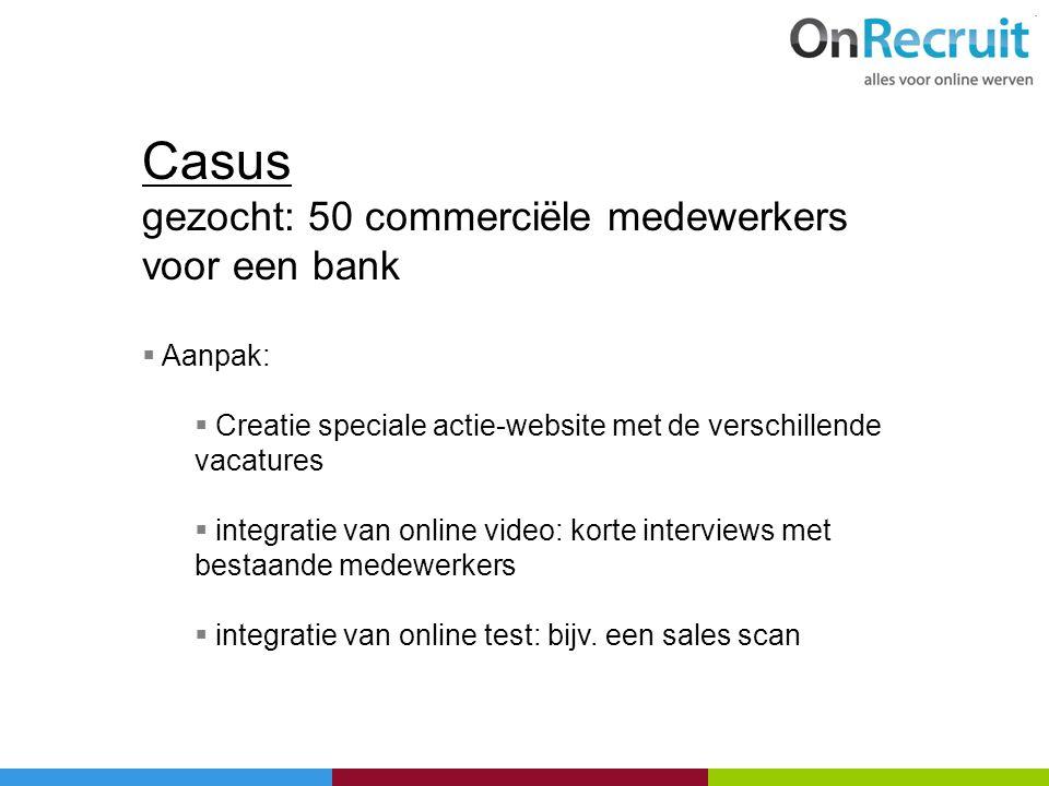 Casus gezocht: 50 commerciële medewerkers voor een bank  Aanpak:  Creatie speciale actie-website met de verschillende vacatures  integratie van onl