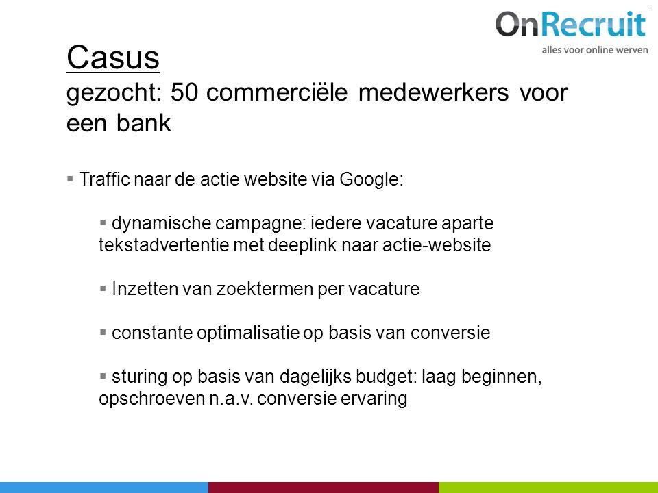 Casus gezocht: 50 commerciële medewerkers voor een bank  Traffic naar de actie website via Google:  dynamische campagne: iedere vacature aparte teks