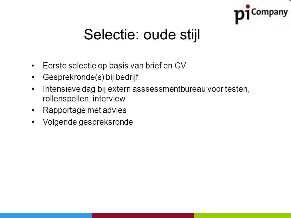 Selectie: oude stijl •Eerste selectie op basis van brief en CV •Gesprekronde(s) bij bedrijf •Intensieve dag bij extern asssessmentbureau voor testen,