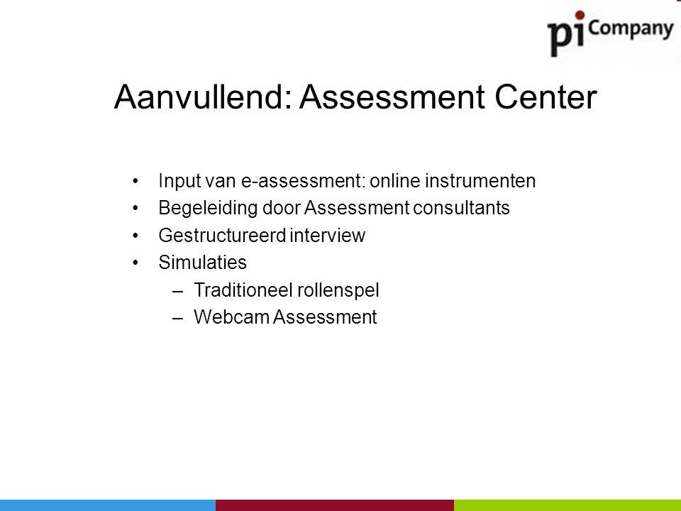 Aanvullend: Assessment Center •Input van e-assessment: online instrumenten •Begeleiding door Assessment consultants •Gestructureerd interview •Simulat
