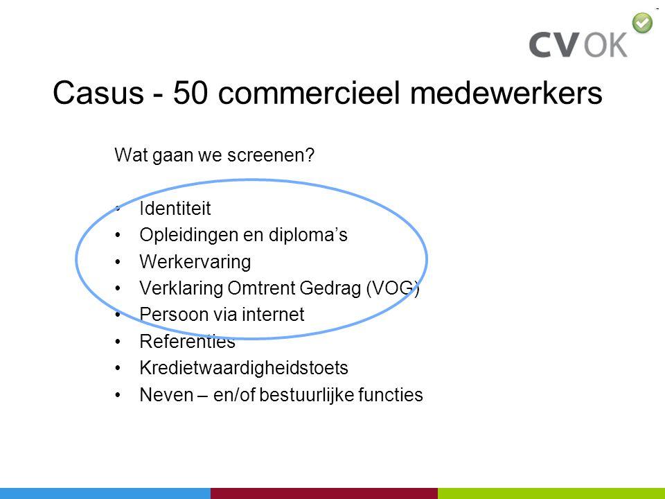 Casus - 50 commercieel medewerkers Wat gaan we screenen? •Identiteit •Opleidingen en diploma's •Werkervaring •Verklaring Omtrent Gedrag (VOG) •Persoon