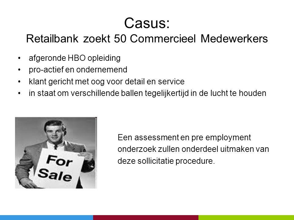 Casus: Retailbank zoekt 50 Commercieel Medewerkers •afgeronde HBO opleiding •pro-actief en ondernemend •klant gericht met oog voor detail en service •