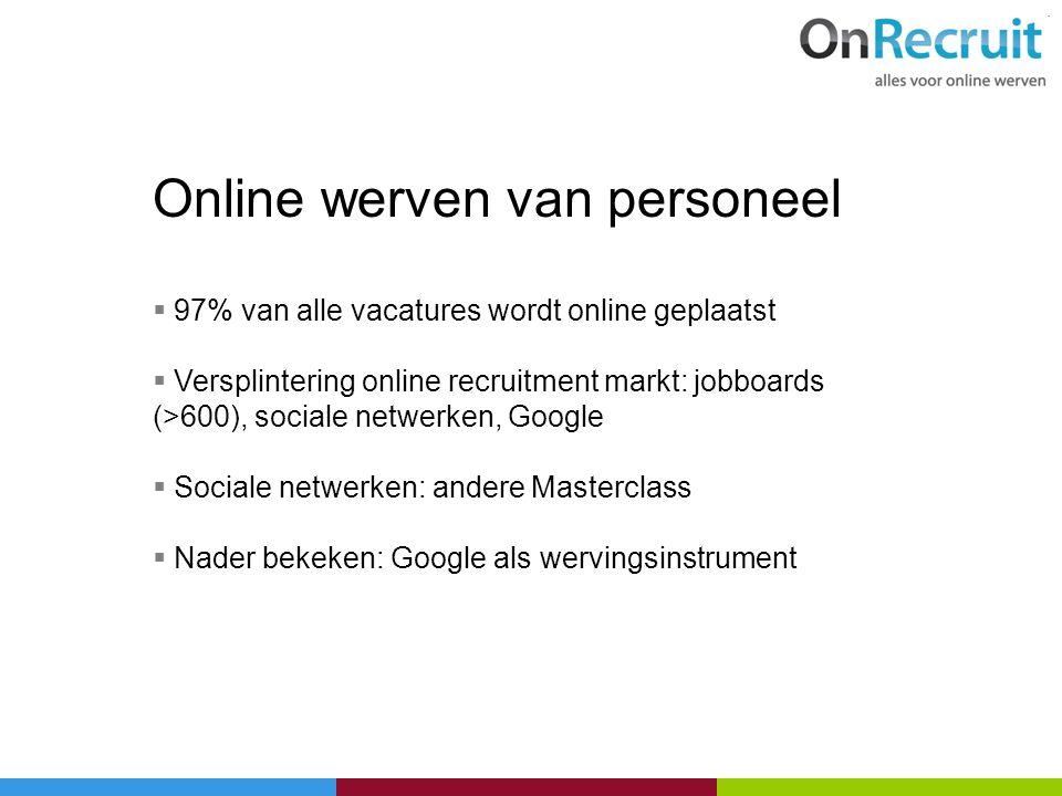 Online werven van personeel  97% van alle vacatures wordt online geplaatst  Versplintering online recruitment markt: jobboards (>600), sociale netwe