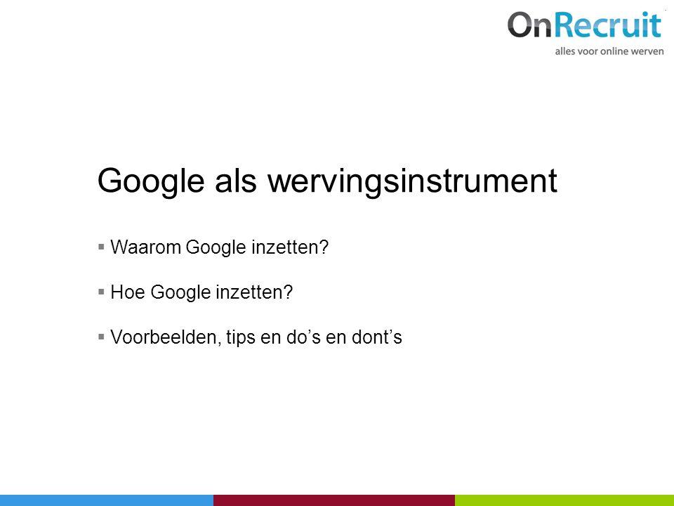 Google als wervingsinstrument  Waarom Google inzetten?  Hoe Google inzetten?  Voorbeelden, tips en do's en dont's